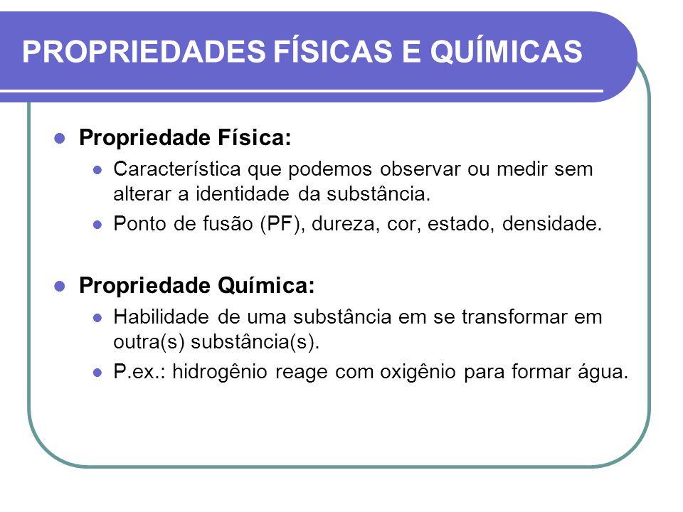 Propriedade Física: Característica que podemos observar ou medir sem alterar a identidade da substância. Ponto de fusão (PF), dureza, cor, estado, den