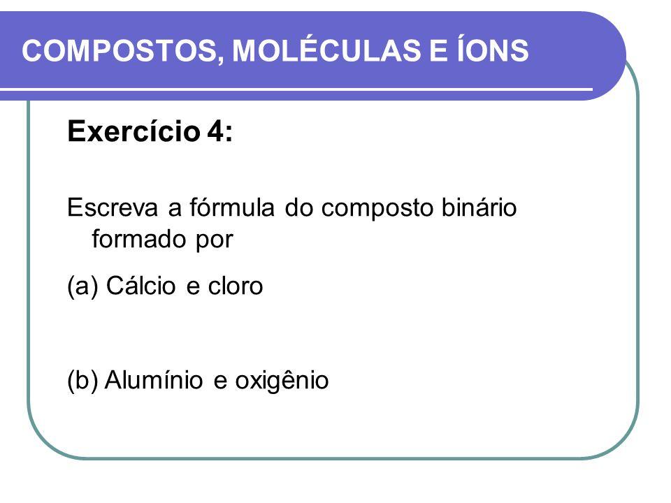 COMPOSTOS, MOLÉCULAS E ÍONS Exercício 4: Escreva a fórmula do composto binário formado por (a) Cálcio e cloro (b) Alumínio e oxigênio