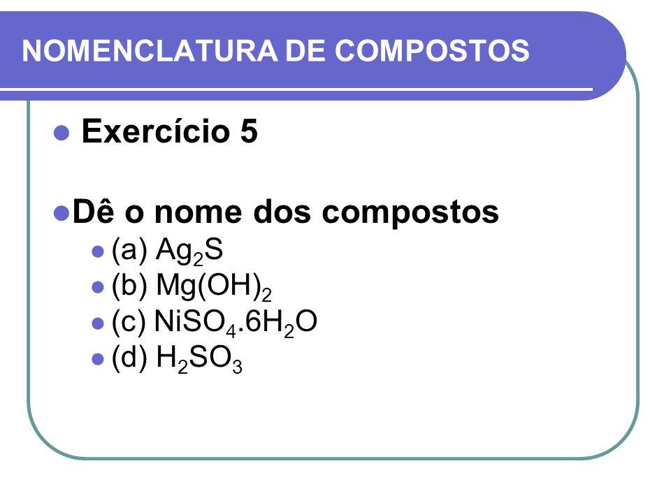 NOMENCLATURA DE COMPOSTOS Exercício 5 Dê o nome dos compostos (a) Ag 2 S (b) Mg(OH) 2 (c) NiSO 4.6H 2 O (d) H 2 SO 3