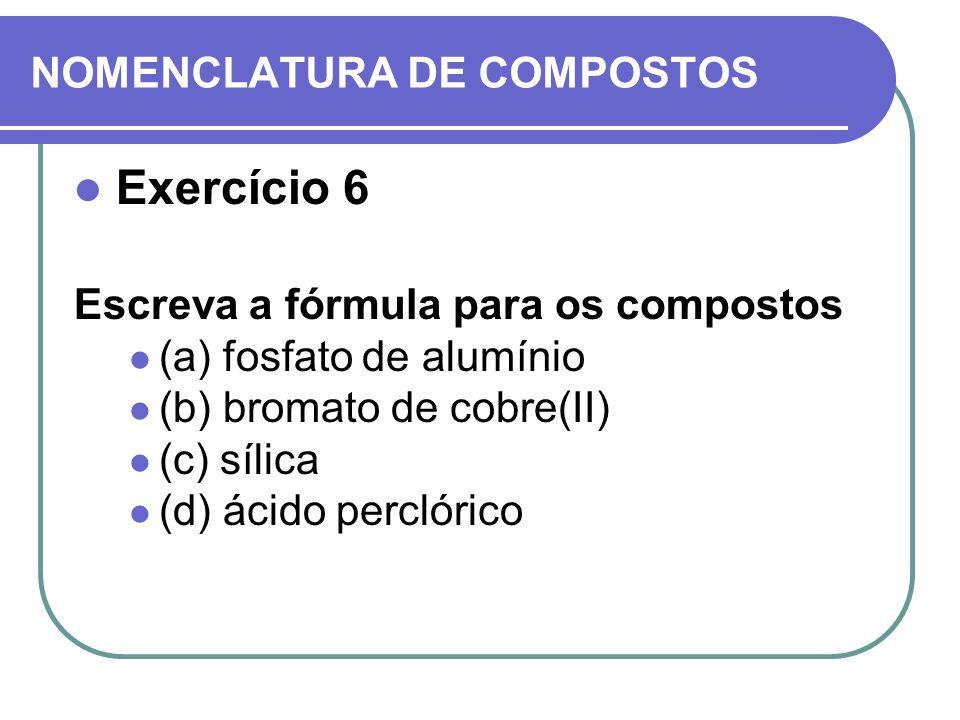 NOMENCLATURA DE COMPOSTOS Exercício 6 Escreva a fórmula para os compostos (a) fosfato de alumínio (b) bromato de cobre(II) (c) sílica (d) ácido percló