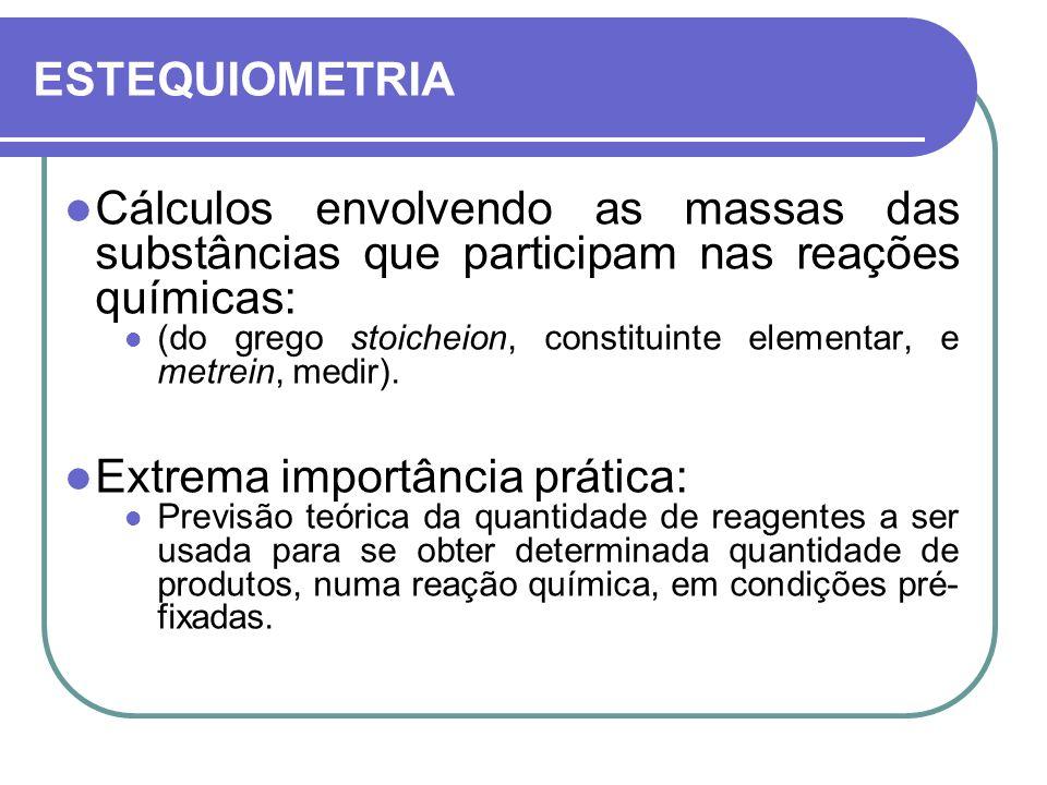 ESTEQUIOMETRIA Cálculos envolvendo as massas das substâncias que participam nas reações químicas: (do grego stoicheion, constituinte elementar, e metr