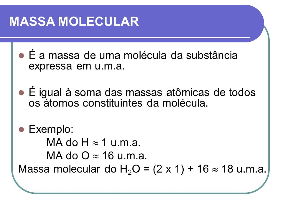 MASSA MOLECULAR É a massa de uma molécula da substância expressa em u.m.a. É igual à soma das massas atômicas de todos os átomos constituintes da molé