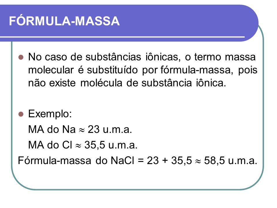 FÓRMULA-MASSA No caso de substâncias iônicas, o termo massa molecular é substituído por fórmula-massa, pois não existe molécula de substância iônica.
