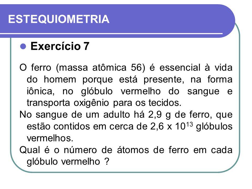 ESTEQUIOMETRIA Exercício 7 O ferro (massa atômica 56) é essencial à vida do homem porque está presente, na forma iônica, no glóbulo vermelho do sangue