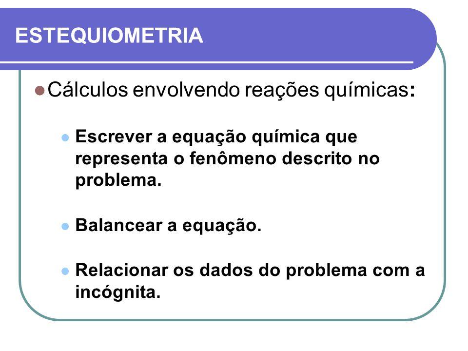 ESTEQUIOMETRIA Cálculos envolvendo reações químicas: Escrever a equação química que representa o fenômeno descrito no problema. Balancear a equação. R