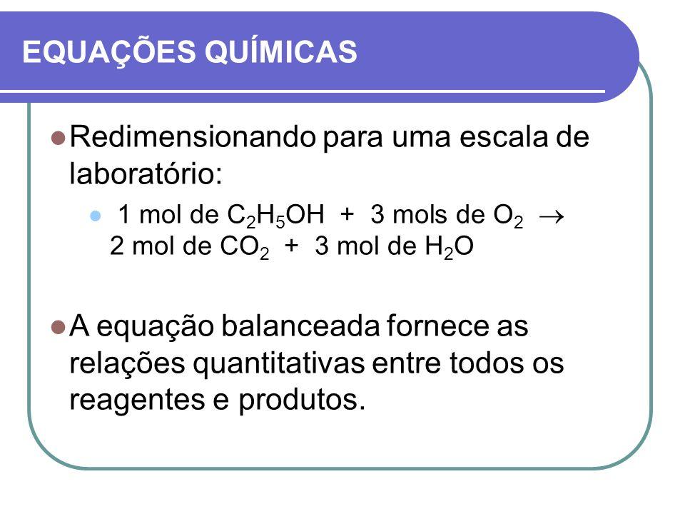EQUAÇÕES QUÍMICAS Redimensionando para uma escala de laboratório: 1 mol de C 2 H 5 OH + 3 mols de O 2 2 mol de CO 2 + 3 mol de H 2 O A equação balance