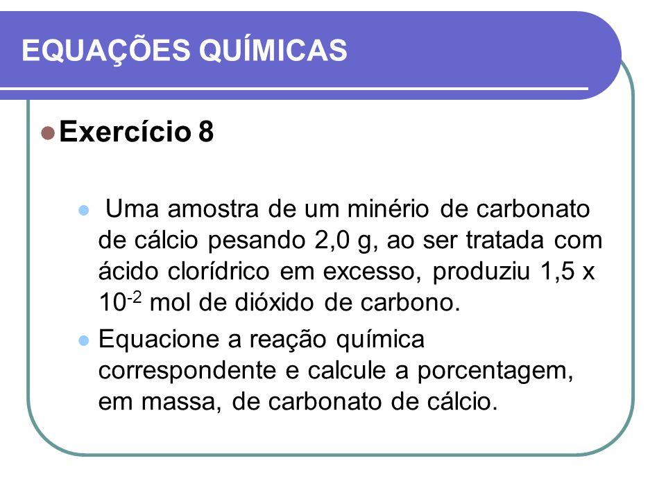 EQUAÇÕES QUÍMICAS Exercício 8 Uma amostra de um minério de carbonato de cálcio pesando 2,0 g, ao ser tratada com ácido clorídrico em excesso, produziu