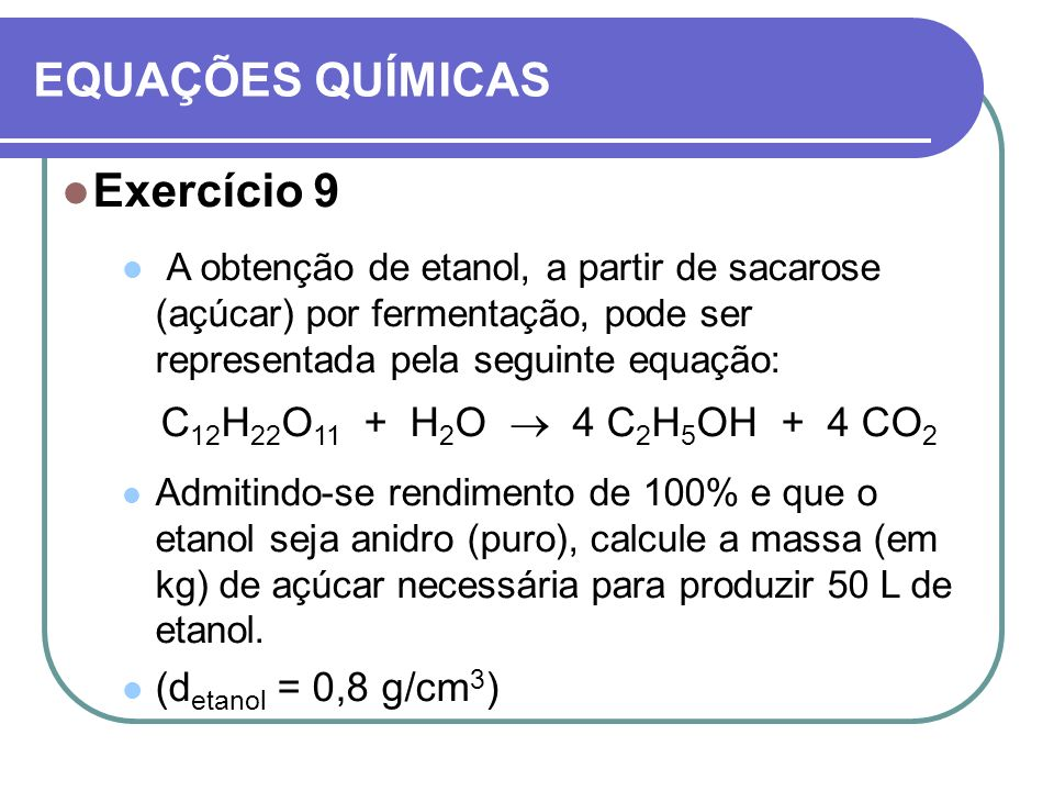 EQUAÇÕES QUÍMICAS Exercício 9 A obtenção de etanol, a partir de sacarose (açúcar) por fermentação, pode ser representada pela seguinte equação: C 12 H
