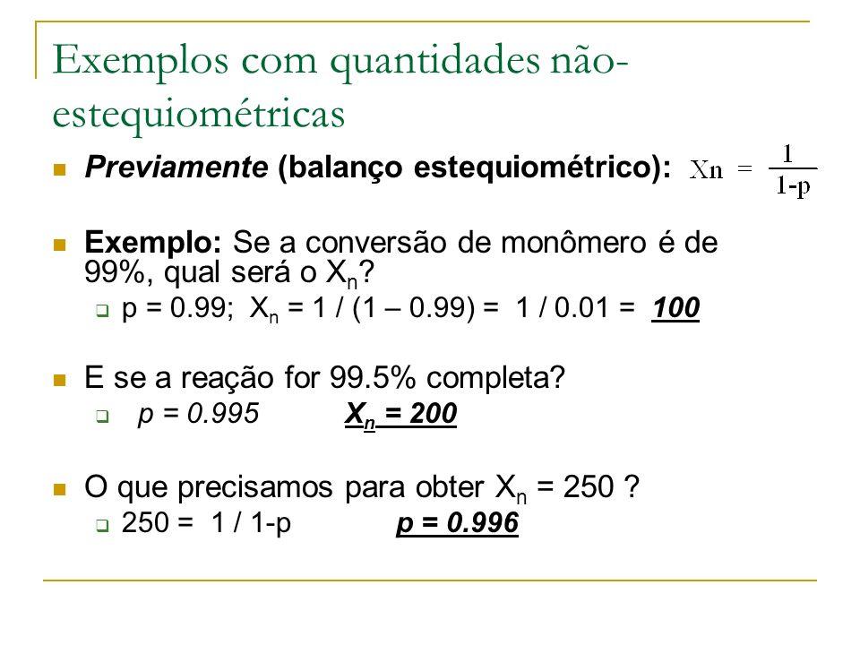 Exemplos com quantidades não- estequiométricas Previamente (balanço estequiométrico): Exemplo: Se a conversão de monômero é de 99%, qual será o X n ?