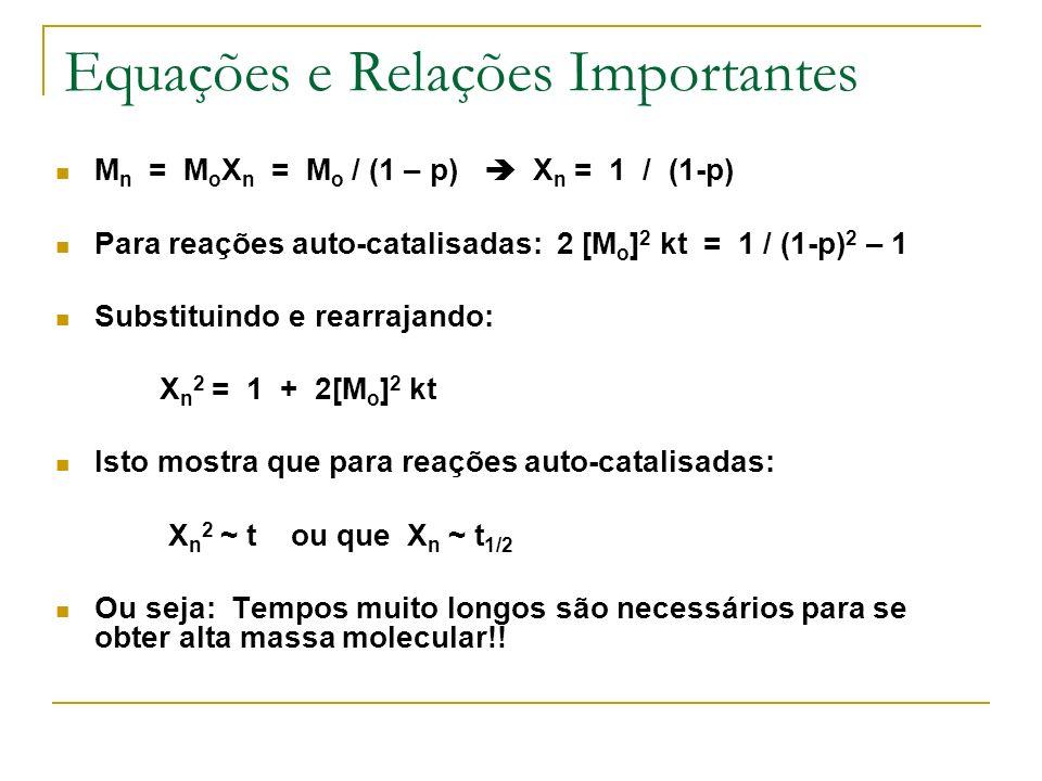 Equações e Relações Importantes M n = M o X n = M o / (1 – p) X n = 1 / (1-p) Para reações auto-catalisadas: 2 [M o ] 2 kt = 1 / (1-p) 2 – 1 Substitui