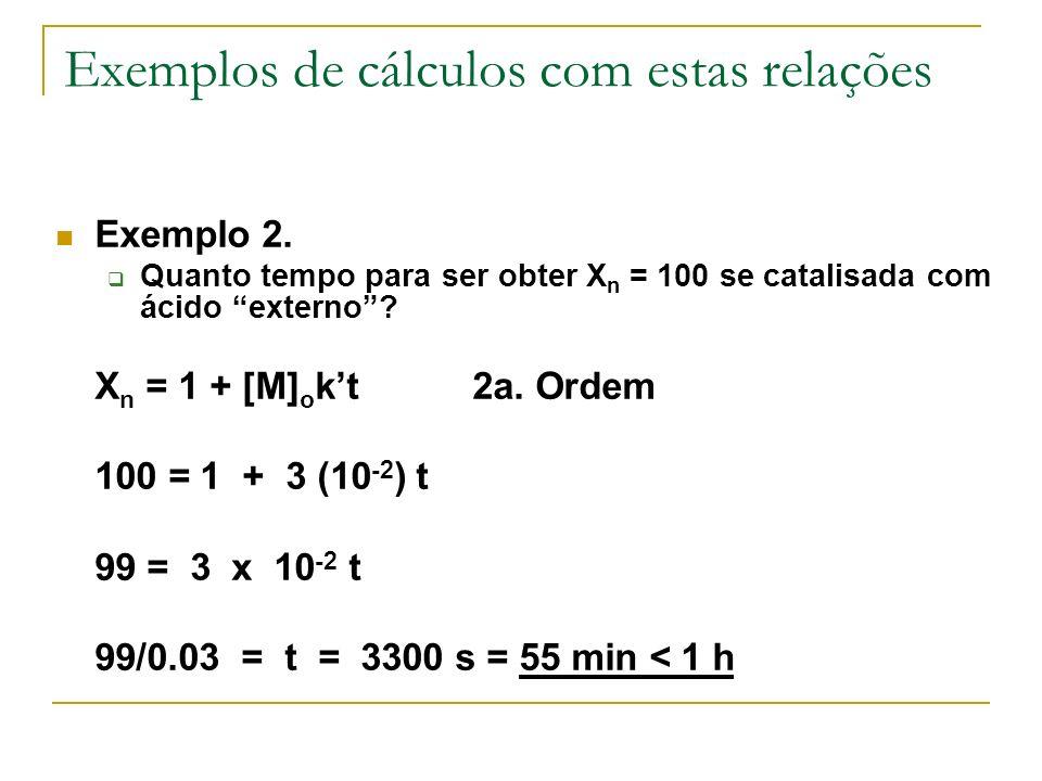 Exemplos de cálculos com estas relações Exemplo 2. Quanto tempo para ser obter X n = 100 se catalisada com ácido externo? X n = 1 + [M] o kt2a. Ordem