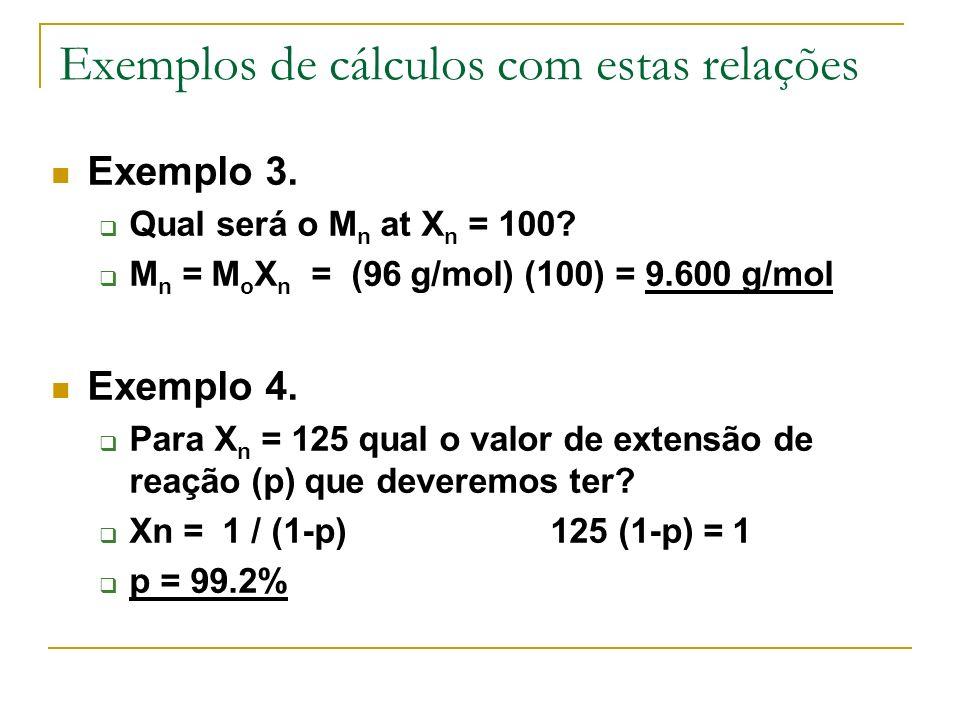 Exemplos de cálculos com estas relações Exemplo 3. Qual será o M n at X n = 100? M n = M o X n = (96 g/mol) (100) = 9.600 g/mol Exemplo 4. Para X n =