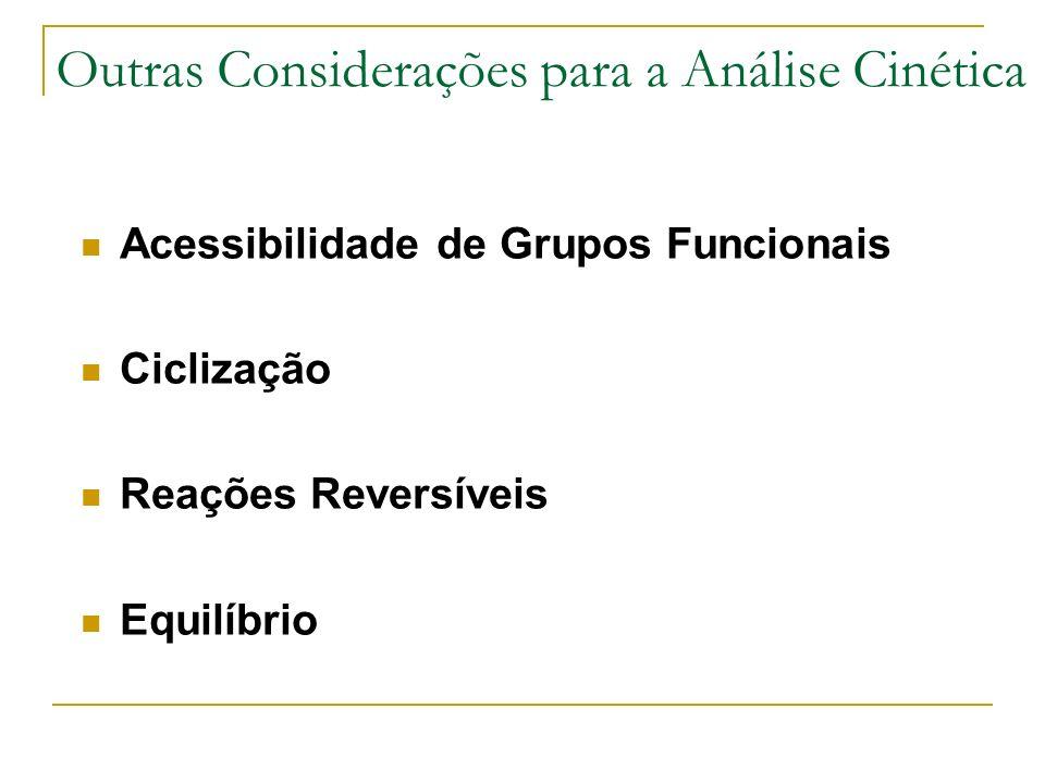 Outras Considerações para a Análise Cinética Acessibilidade de Grupos Funcionais Ciclização Reações Reversíveis Equilíbrio