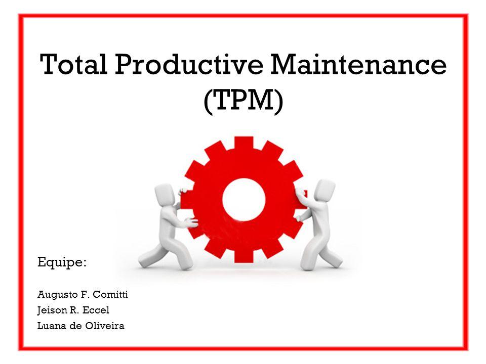Equipe: Augusto F. Comitti Jeison R. Eccel Luana de Oliveira Total Productive Maintenance (TPM)