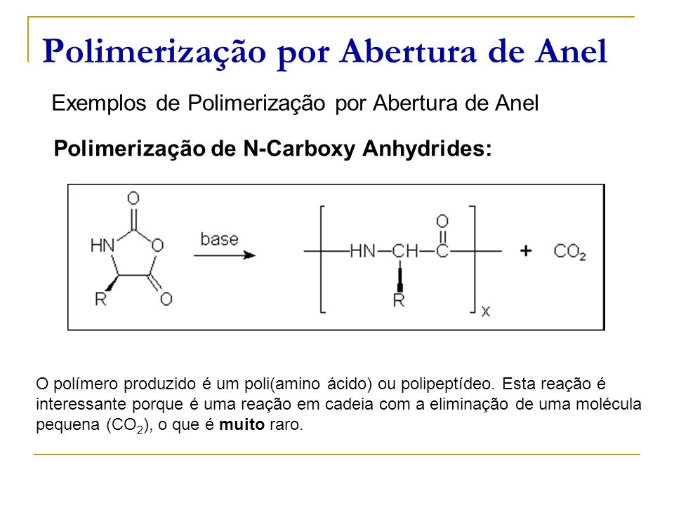 Polimerização por Abertura de Anel Exemplos de Polimerização por Abertura de Anel Polimerização de N-Carboxy Anhydrides: O polímero produzido é um pol