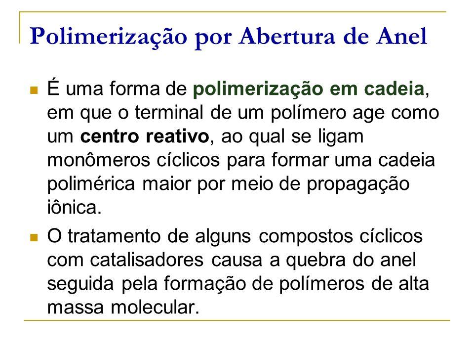 Polimerização por Abertura de Anel É uma forma de polimerização em cadeia, em que o terminal de um polímero age como um centro reativo, ao qual se lig