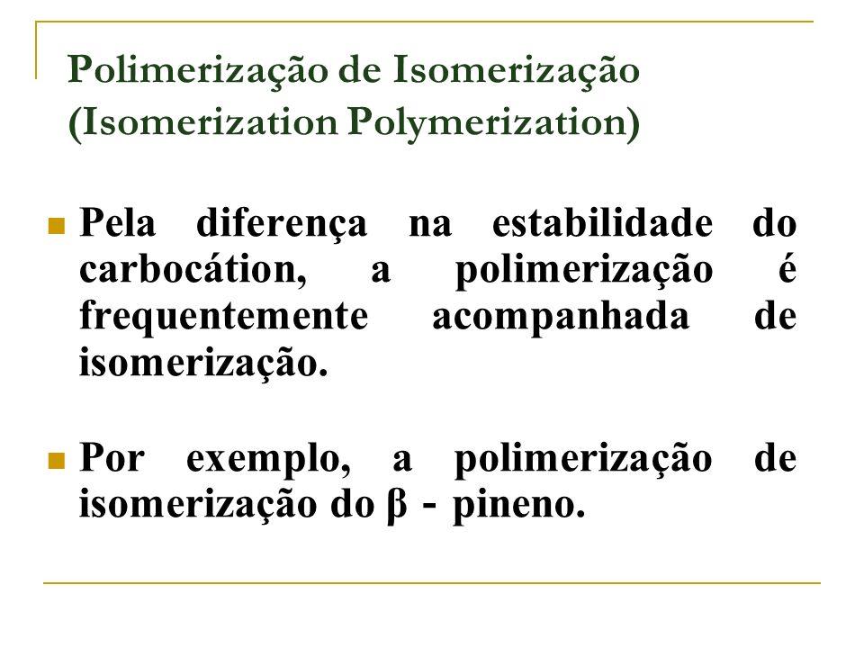 Polimerização de Isomerização (Isomerization Polymerization) Pela diferença na estabilidade do carbocátion, a polimerização é frequentemente acompanha