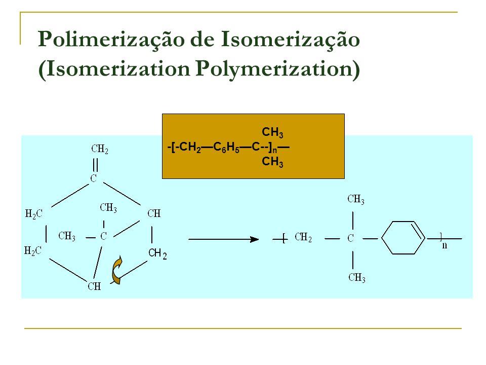 CH 3 -[-CH 2 C 6 H 5 C--] n CH 3 Polimerização de Isomerização (Isomerization Polymerization)