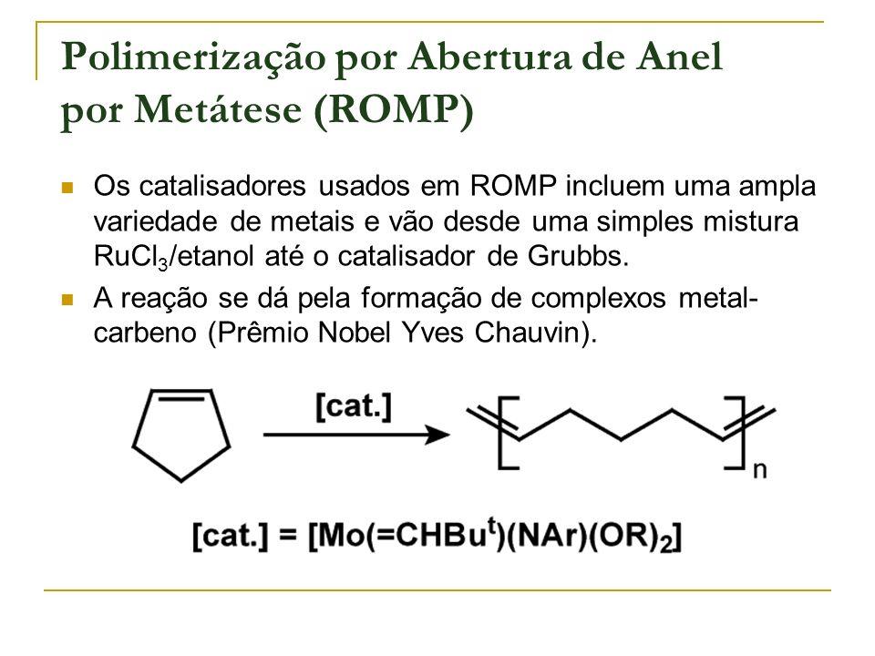 Polimerização por Abertura de Anel por Metátese (ROMP) Os catalisadores usados em ROMP incluem uma ampla variedade de metais e vão desde uma simples m