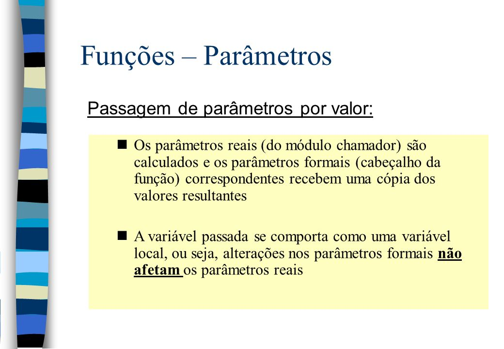 Funções – Parâmetros Passagem de parâmetros por valor: nOs parâmetros reais (do módulo chamador) são calculados e os parâmetros formais (cabeçalho da