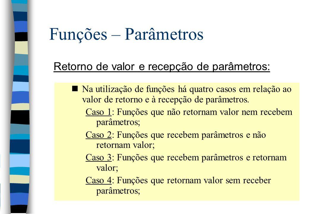 Funções – Parâmetros Retorno de valor e recepção de parâmetros: nNa utilização de funções há quatro casos em relação ao valor de retorno e à recepção