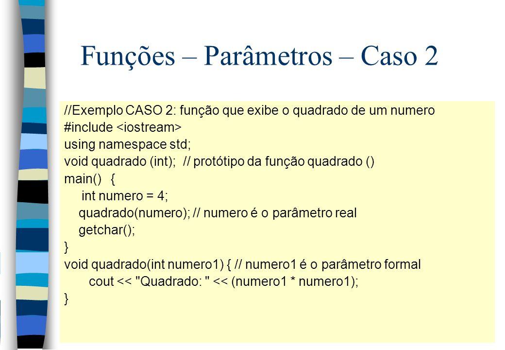 Funções – Parâmetros – Caso 2 //Exemplo CASO 2: função que exibe o quadrado de um numero #include using namespace std; void quadrado (int); // protóti