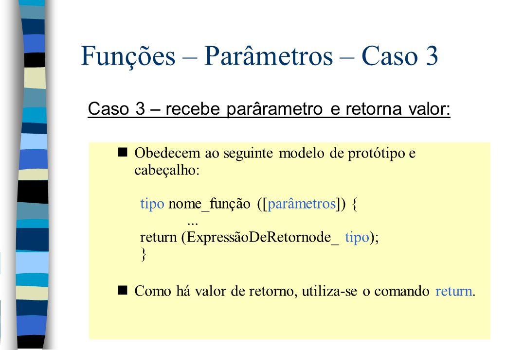 Funções – Parâmetros – Caso 3 Caso 3 – recebe parârametro e retorna valor: nObedecem ao seguinte modelo de protótipo e cabeçalho: tipo nome_função ([p