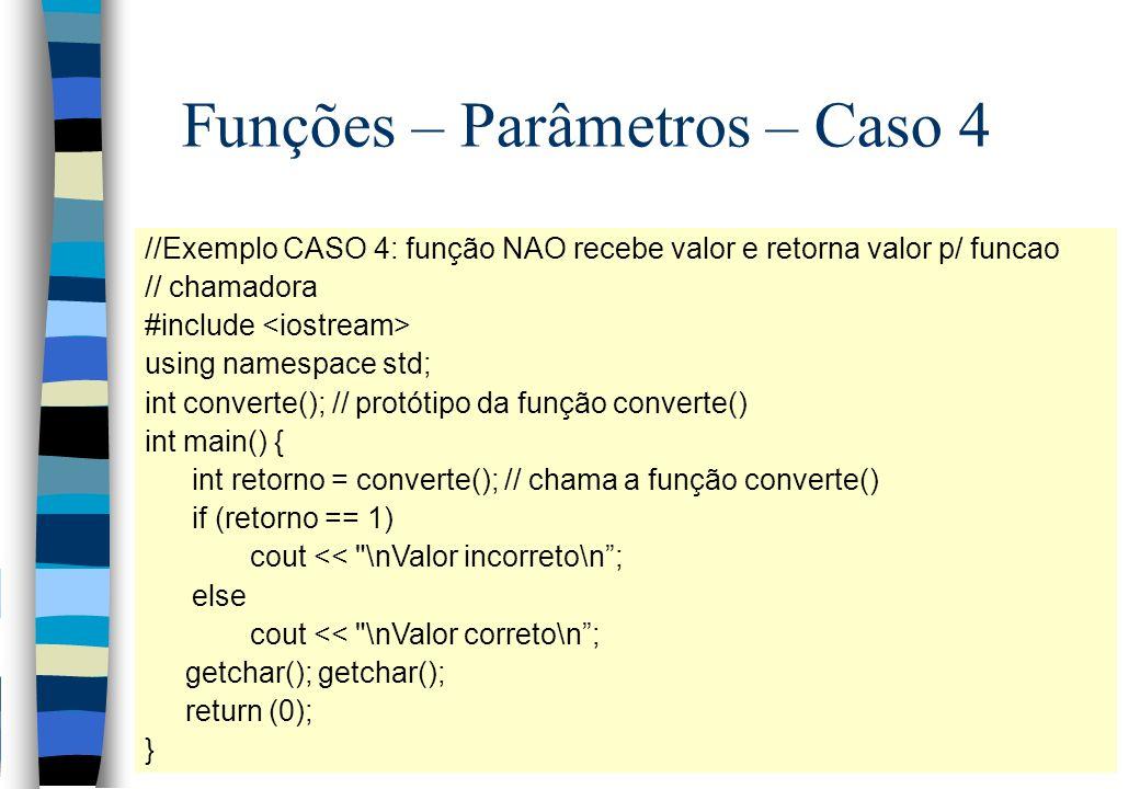 Funções – Parâmetros – Caso 4 //Exemplo CASO 4: função NAO recebe valor e retorna valor p/ funcao // chamadora #include using namespace std; int conve