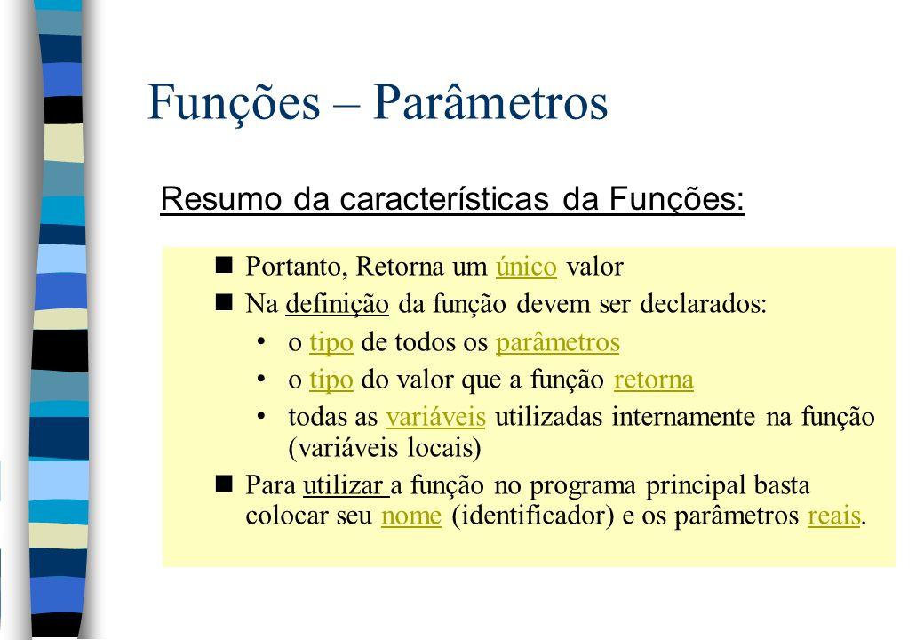 Funções – Parâmetros Resumo da características da Funções: nPortanto, Retorna um único valor nNa definição da função devem ser declarados: o tipo de t