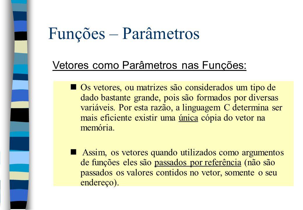Funções – Parâmetros Vetores como Parâmetros nas Funções: nOs vetores, ou matrizes são considerados um tipo de dado bastante grande, pois são formados