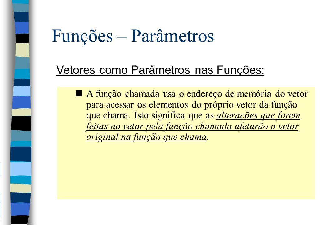 Funções – Parâmetros Vetores como Parâmetros nas Funções: nA função chamada usa o endereço de memória do vetor para acessar os elementos do próprio ve