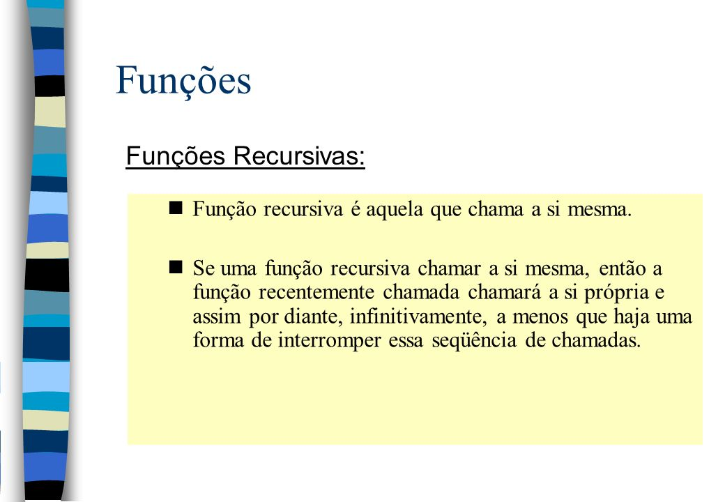 Funções Funções Recursivas: nFunção recursiva é aquela que chama a si mesma. nSe uma função recursiva chamar a si mesma, então a função recentemente c