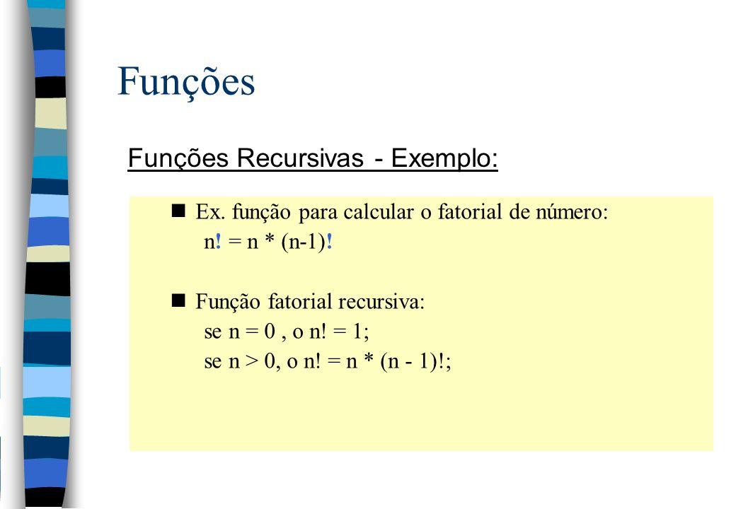 Funções Funções Recursivas - Exemplo: nEx. função para calcular o fatorial de número: n! = n * (n-1)! nFunção fatorial recursiva: se n = 0, o n! = 1;