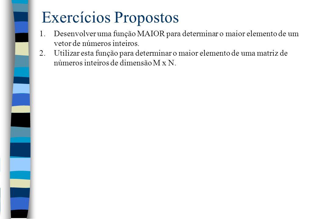 Exercícios Propostos 1.Desenvolver uma função MAIOR para determinar o maior elemento de um vetor de números inteiros. 2.Utilizar esta função para dete