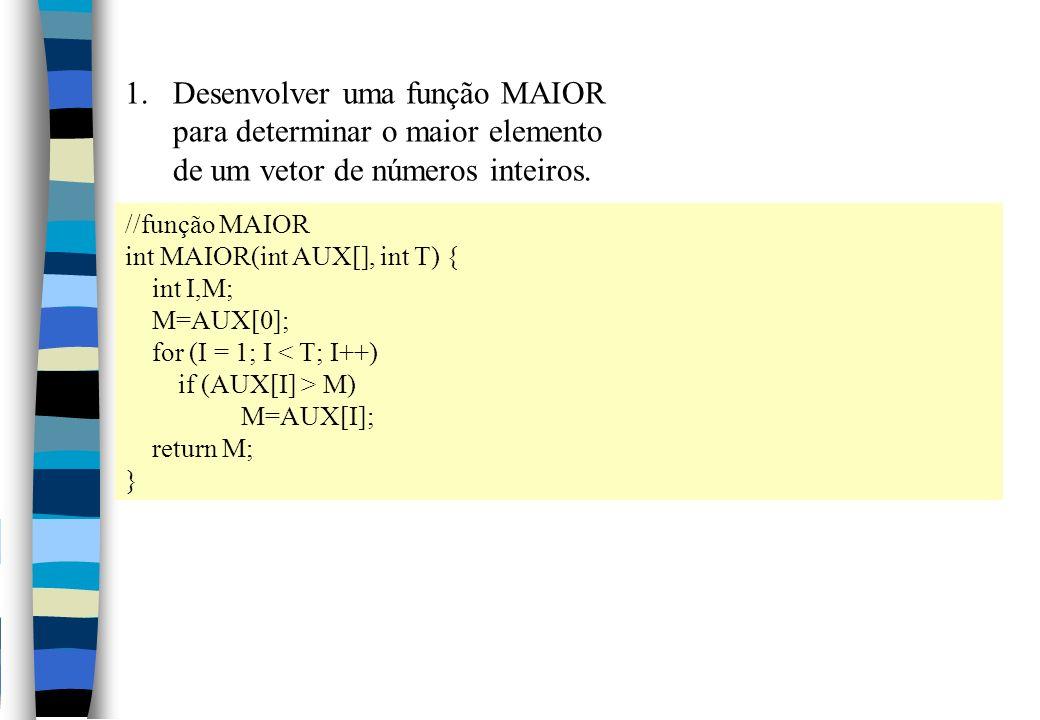 //função MAIOR int MAIOR(int AUX[], int T) { int I,M; M=AUX[0]; for (I = 1; I < T; I++) if (AUX[I] > M) M=AUX[I]; return M; } 1.Desenvolver uma função