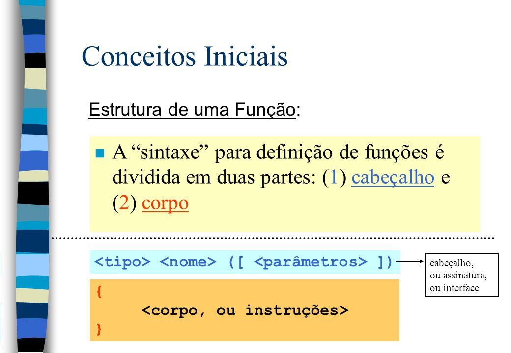 Conceitos Iniciais (1) Cabeçalho, ou assinatura, ou interface: ([ ]) n Descrição: (1) o tipo do valor retornado pela função; (2) o nome ou identificador através do qual é realizada a chamada da função; e (3) lista de parâmetros, ou dados de entrada void parada (void) void tabuada (int n) int ehPrimo (int n) float GEB (char sexo, int pc, int alt, int i)