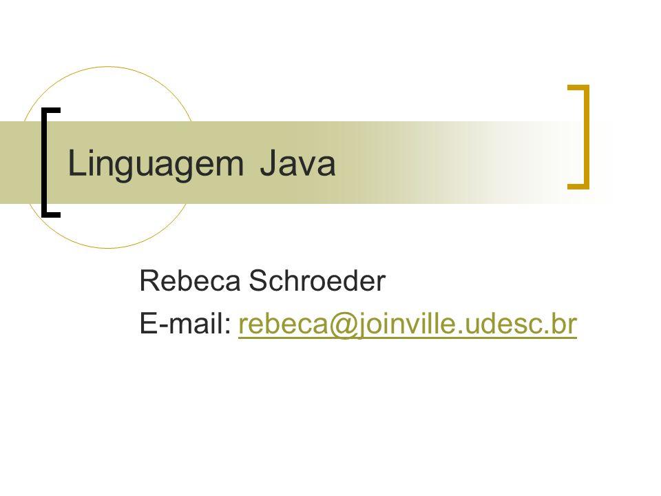 Linguagem Java Rebeca Schroeder E-mail: rebeca@joinville.udesc.brrebeca@joinville.udesc.br