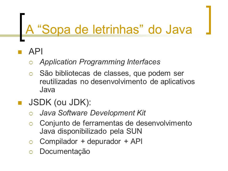 A Sopa de letrinhas do Java API Application Programming Interfaces São bibliotecas de classes, que podem ser reutilizadas no desenvolvimento de aplicativos Java JSDK (ou JDK): Java Software Development Kit Conjunto de ferramentas de desenvolvimento Java disponibilizado pela SUN Compilador + depurador + API Documentação