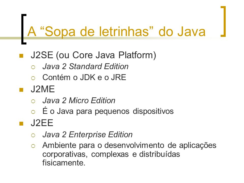 A Sopa de letrinhas do Java J2SE (ou Core Java Platform) Java 2 Standard Edition Contém o JDK e o JRE J2ME Java 2 Micro Edition É o Java para pequenos dispositivos J2EE Java 2 Enterprise Edition Ambiente para o desenvolvimento de aplicações corporativas, complexas e distribuídas fisicamente.