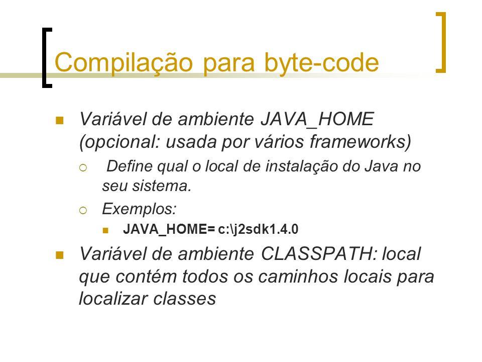 Compilação para byte-code Variável de ambiente JAVA_HOME (opcional: usada por vários frameworks) Define qual o local de instalação do Java no seu sistema.