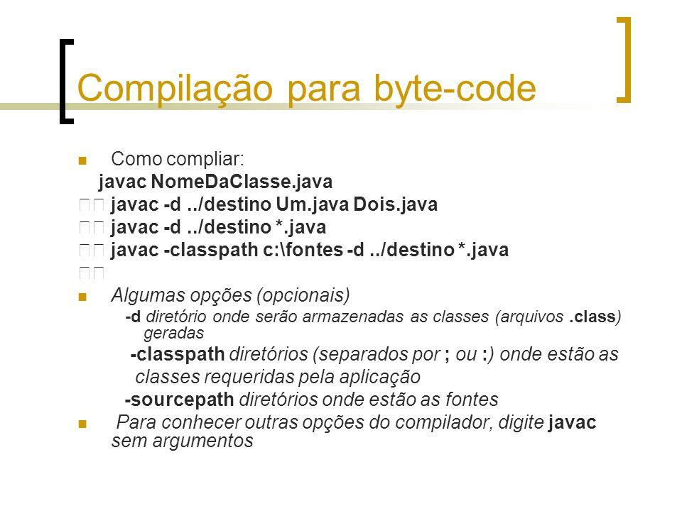 Compilação para byte-code Como compliar: javac NomeDaClasse.java javac -d../destino Um.java Dois.java javac -d../destino *.java javac -classpath c:\fo
