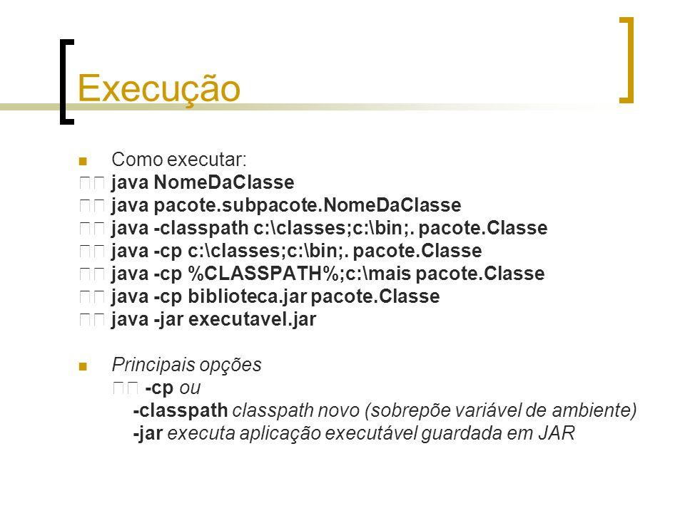 Execução Como executar: java NomeDaClasse java pacote.subpacote.NomeDaClasse java -classpath c:\classes;c:\bin;. pacote.Classe java -cp c:\classes;c:\