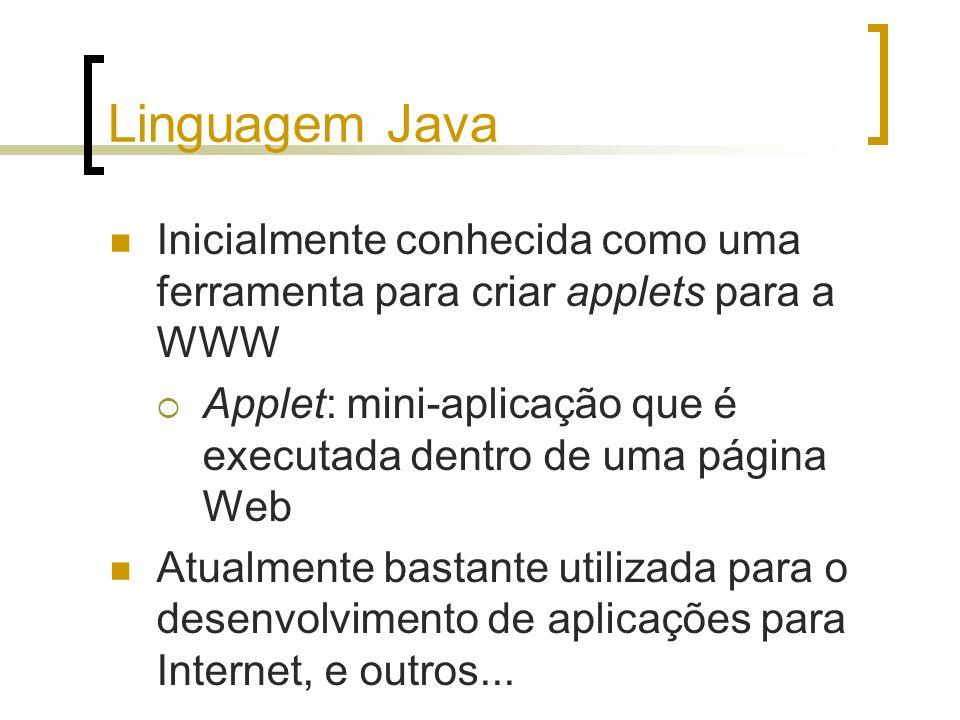Linguagem Java Inicialmente conhecida como uma ferramenta para criar applets para a WWW Applet: mini-aplicação que é executada dentro de uma página Web Atualmente bastante utilizada para o desenvolvimento de aplicações para Internet, e outros...