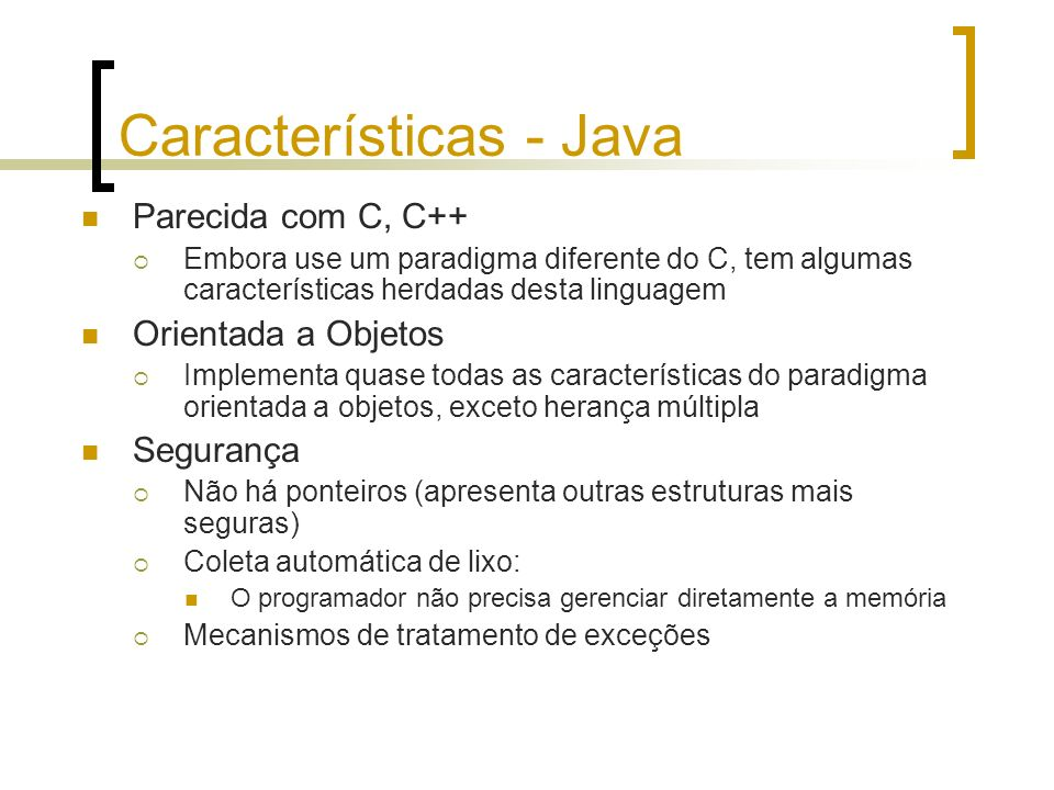 Características - Java Parecida com C, C++ Embora use um paradigma diferente do C, tem algumas características herdadas desta linguagem Orientada a Objetos Implementa quase todas as características do paradigma orientada a objetos, exceto herança múltipla Segurança Não há ponteiros (apresenta outras estruturas mais seguras) Coleta automática de lixo: O programador não precisa gerenciar diretamente a memória Mecanismos de tratamento de exceções