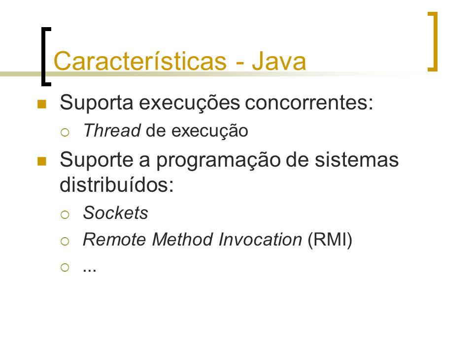 Características - Java Suporta execuções concorrentes: Thread de execução Suporte a programação de sistemas distribuídos: Sockets Remote Method Invoca