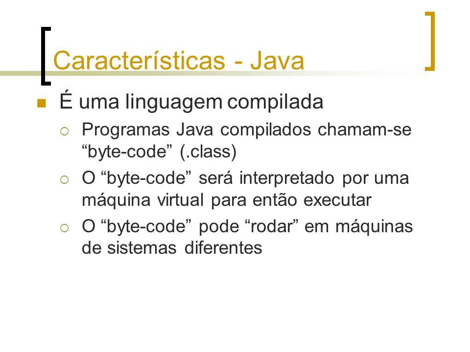 Características - Java É uma linguagem compilada Programas Java compilados chamam-se byte-code (.class) O byte-code será interpretado por uma máquina
