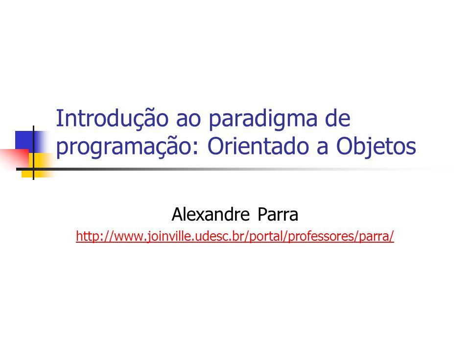 Introdução ao paradigma de programação: Orientado a Objetos Alexandre Parra http://www.joinville.udesc.br/portal/professores/parra/