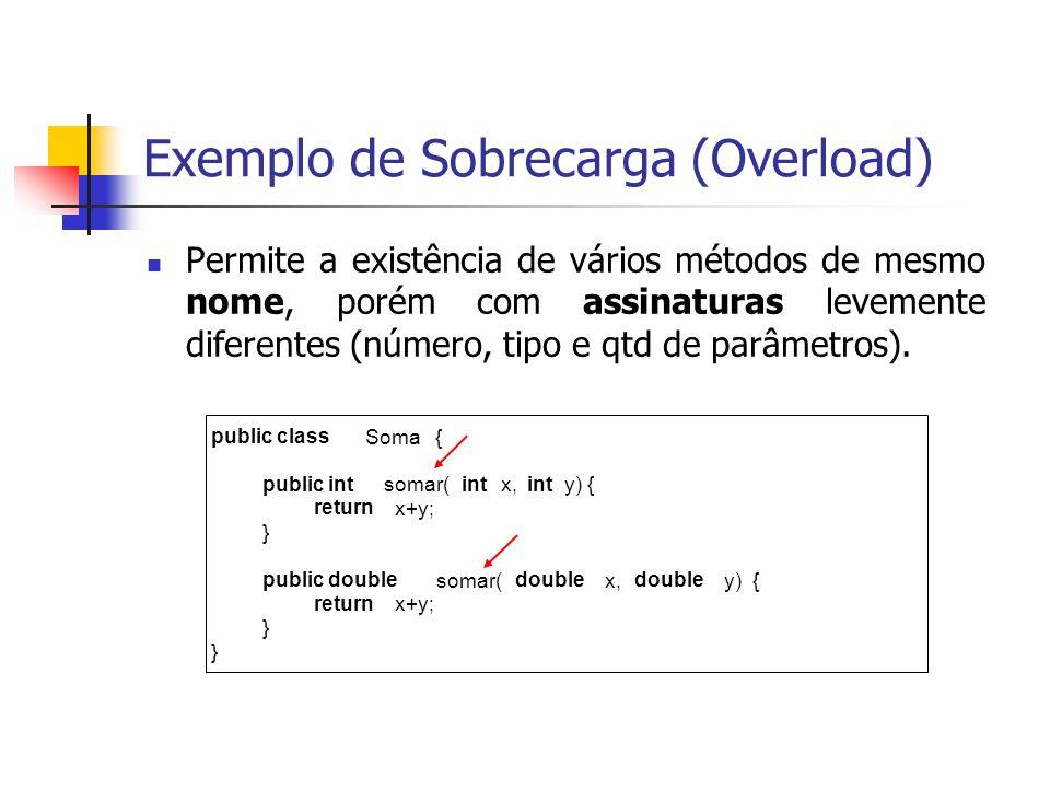 Exemplo de Sobrecarga (Overload) Permite a existência de vários métodos de mesmo nome, porém com assinaturas levemente diferentes (número, tipo e qtd