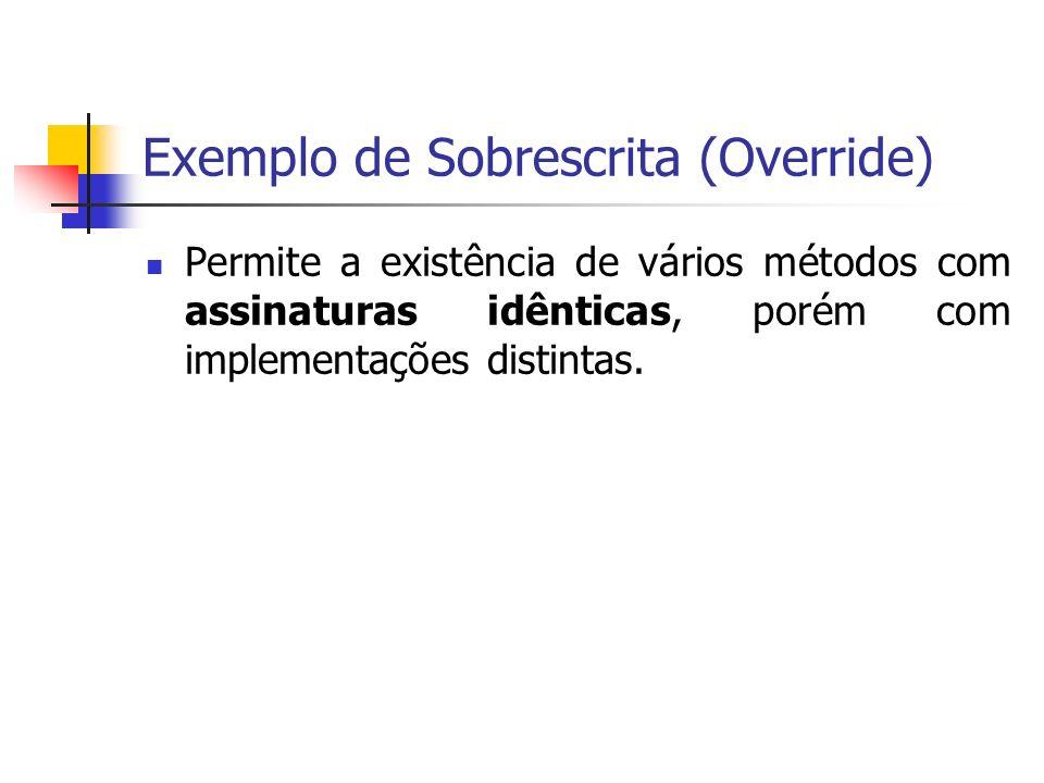Exemplo de Sobrescrita (Override) Permite a existência de vários métodos com assinaturas idênticas, porém com implementações distintas.