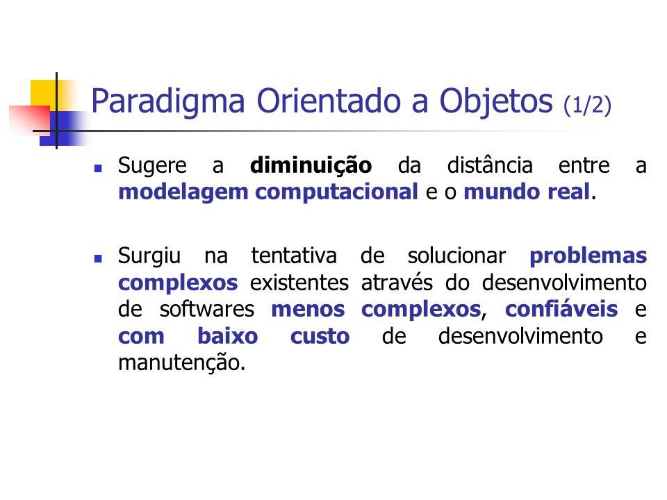 Paradigma Orientado a Objetos (1/2) Sugere a diminuição da distância entre a modelagem computacional e o mundo real. Surgiu na tentativa de solucionar